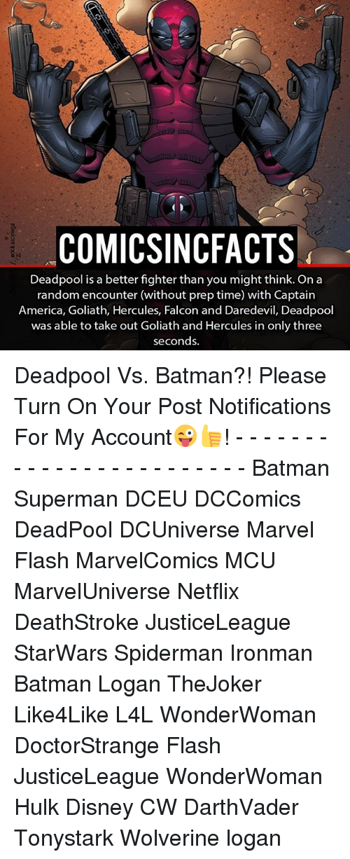 America, Batman, and Disney: COMICSINCFACTS  Deadpool is a better fighter than you might think. On a  random encounter (without prep time) with Captain  America, Goliath, Hercules, Falcon and Daredevil, Deadpool  was able to take out Goliath and Hercules in only three  seconds. Deadpool Vs. Batman?! Please Turn On Your Post Notifications For My Account😜👍! - - - - - - - - - - - - - - - - - - - - - - - - Batman Superman DCEU DCComics DeadPool DCUniverse Marvel Flash MarvelComics MCU MarvelUniverse Netflix DeathStroke JusticeLeague StarWars Spiderman Ironman Batman Logan TheJoker Like4Like L4L WonderWoman DoctorStrange Flash JusticeLeague WonderWoman Hulk Disney CW DarthVader Tonystark Wolverine logan
