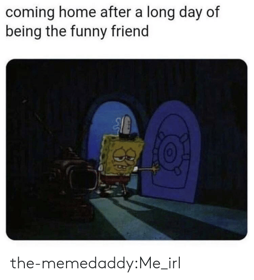 Funny, Tumblr, and Blog: coming home after a long day of  being the funny friend the-memedaddy:Me_irl