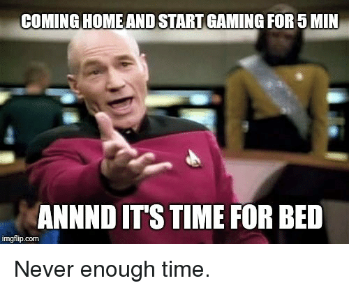 Time, Never, and Gaming: COMING HOMEAND START GAMING FOR5 MIN  ANNND ITS TIME FOR BED  imgflip.com Never enough time.
