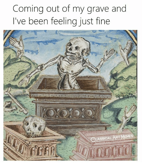 Classical Art, Been, and Fine: Coming out of my grave and  I've been feeling just fine