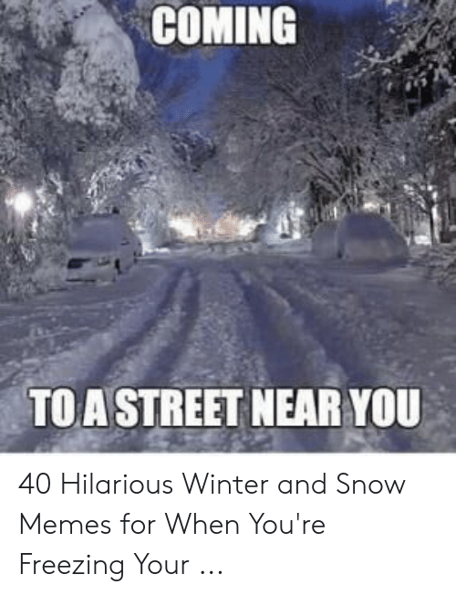Memes, Winter, and Snow: COMING  TOA STREET NEAR YOU 40 Hilarious Winter and Snow Memes for When You're Freezing Your ...