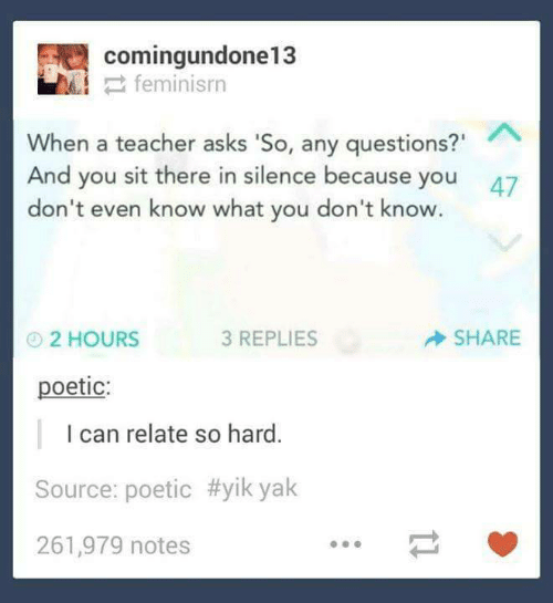 "So Hard: comingundone13  2 feminisrn  When a teacher asks 'So, any questions?""  And you sit there in silence because you  don't even know what you don't know.  47  SHARE  3 REPLIES  O2 HOURS  poetic:  I can relate so hard.  Source: poetic #yik yak  261,979 notes"