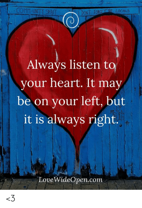 Memes, Heart, and Spirit: COMM-UNITY SPIRIT  T FORGTE LOCALS  Always listen to  your heart. It may  be on your left, but  it is always right.  LoveWideOpen.conm <3