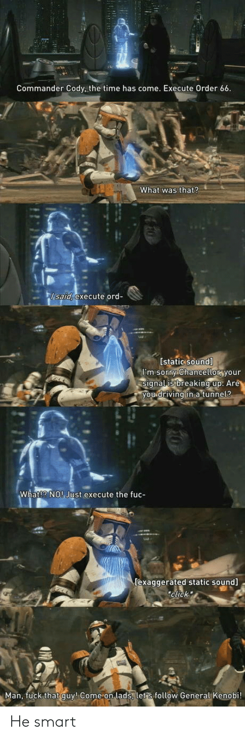 Driving, Sorry, and Fuck: Commander Cody, the time has come. Execute Order 66  What was that?  lsaid, execute ord-  [static sound]  m sorry chancetlor your  signalis breaking:up: Ar  ou driving in a tunne  What!? NO! Just execute the fuc-  lexaggerated static sound  Glick  Man, fuck that quy! Come on lads let's follow General Kenobi! He smart