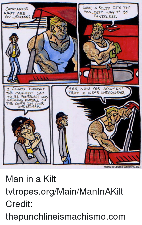 kilt: CommANDER.  WHAT ARE  YOU WEARING  I ALWAYS THOUGHT  THE MANLIEST WAY  TO BE PANTSLESS WAS  aATCHING FoodTBALL ON  THE COUCH IN YOUR  UNDERWEAR.  WHAT A KILT? IT's TH'  MANLIEST WAY TI BE  PANTSLESS.  SEE, Now YER AssuMINI  THAT r WEAR UNDERWEAR. Man in a Kilt tvtropes.org/Main/ManInAKilt Credit: thepunchlineismachismo.com