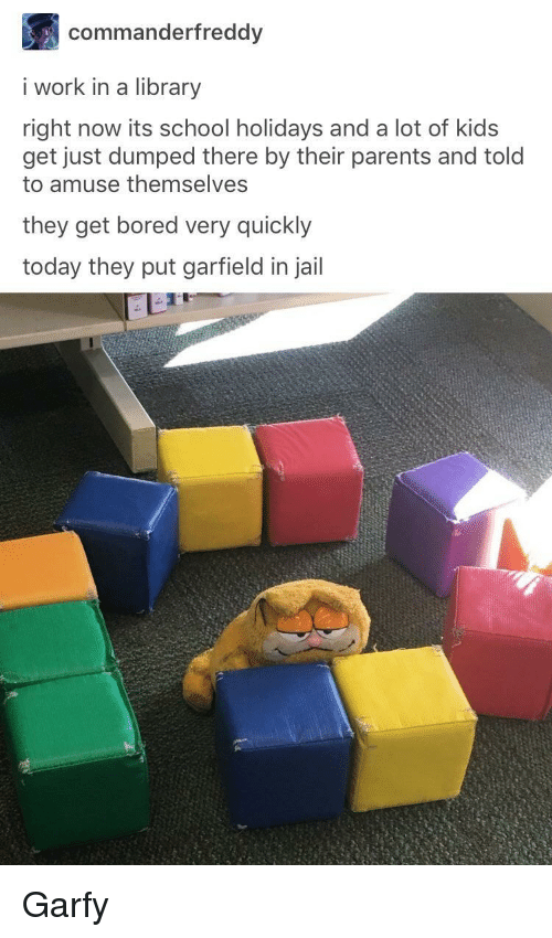 Bored, Jail, and Parents: commanderfreddy  i work in a library  right now its school holidays and a lot of kids  get just dumped there by their parents and told  to amuse themselves  they get bored very quickly  today they put garfield in jail Garfy