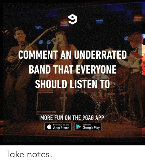 9gag, Dank, and Google: COMMENT AN UNDERRATED  BAND THAT EVERYONE  SHOULD LISTEN TO  MORE FUN ON THE 9GAG APP  Download on the  GET IT ON  | Google Play  App Store Take notes.