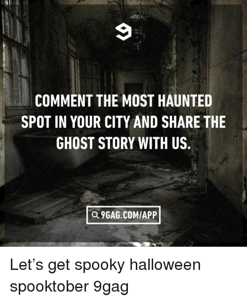 9gag, Halloween, and Memes: COMMENT THE MOST HAUNTED  SPOT IN YOUR CITY AND SHARE THE  GHOST STORY WITH US  Q 9GAG.COMIAPP Let's get spooky⠀ halloween spooktober 9gag