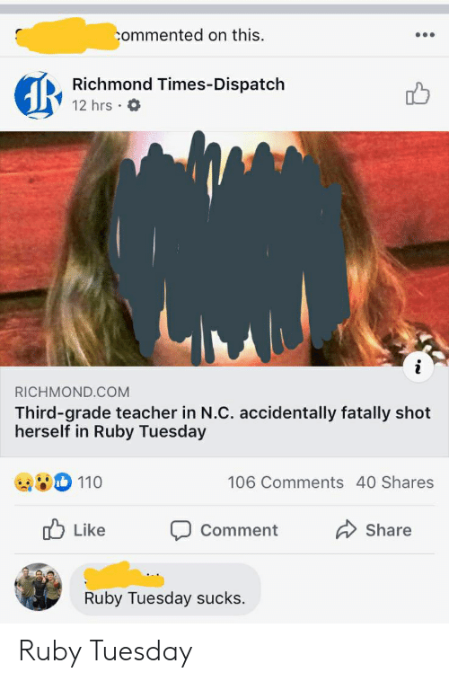 Teacher, Ruby, and Ruby Tuesday: commented on this.  Richmond Times-Dispatch  12 hrs  i  RICHMOND.COM  Third-grade teacher in N.C. accidentally fatally shot  herself in Ruby Tuesday  110  106 Comments 40 Shares  Like  Share  Comment  Ruby Tuesday sucks. Ruby Tuesday
