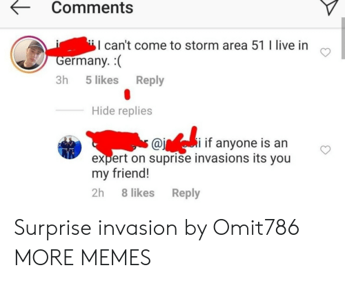 invasion: Comments  can't come to storm area 51 I live in  Germany.  Reply  3h 5 likes  Hide replies  s @ii if anyone is an  expert on suprise invasions its you  my friend!  2h 8 likes  Reply Surprise invasion by Omit786 MORE MEMES
