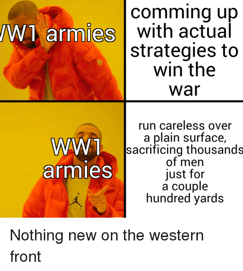 Run, History, and Western: comming up  W1 armies with actual  strategies to  win the  war  run careless over  a plain surface,  sacrificing thousands  of men  just for  a couple  hundred yards  WW T  armies