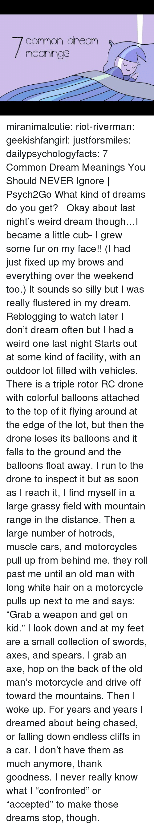 "Cars, Drone, and Old Man: common aream  meanings miranimalcutie:  riot-riverman: geekishfangirl:  justforsmiles:  dailypsychologyfacts:  7 Common Dream Meanings You Should NEVER Ignore | Psych2Go What kind of dreams do you get?    Okay about last night's weird dream though…I became a little cub- I grew some fur on my face!! (I had just fixed up my brows and everything over the weekend too.) It sounds so silly but I was really flustered in my dream.   Reblogging to watch later  I don't dream often but I had a weird one last night Starts out at some kind of facility, with an outdoor lot filled with vehicles. There is a triple rotor RC drone with colorful balloons attached to the top of it flying around at the edge of the lot, but then the drone loses its balloons and it falls to the ground and the balloons float away. I run to the drone to inspect it but as soon as I reach it, I find myself in a large grassy field with mountain range in the distance. Then a large number of hotrods, muscle cars, and motorcycles pull up from behind me, they roll past me until an old man with long white hair on a motorcycle pulls up next to me and says: ""Grab a weapon and get on kid."" I look down and at my feet are a small collection of swords, axes, and spears. I grab an axe, hop on the back of the old man's motorcycle and drive off toward the mountains. Then I woke up.   For years and years I dreamed about being chased, or falling down endless cliffs in a car. I don't have them as much anymore, thank goodness. I never really know what I ""confronted"" or ""accepted"" to make those dreams stop, though."