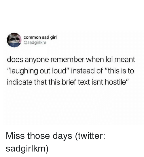 """Lol, Twitter, and Common: common sad girl  @sadgirlkm  does anyone remember when lol meant  """"laughing out loud"""" instead of """"this is to  indicate that this brief text isnt hostile"""" Miss those days (twitter: sadgirlkm)"""