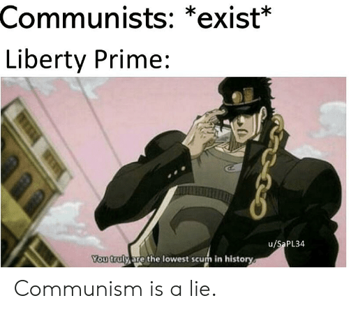 Liberty Prime: Communists: *exist*  Liberty Prime:  u/SaPL34  You truly are the lowest scum in history Communism is a lie.