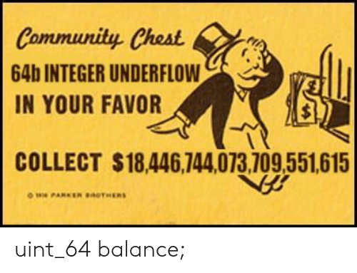 integer: Community Chest  64b INTEGER UNDERFLOW  IN YOUR FAVOR  COLLECT $18,446,744,073,709,551,615 uint_64 balance;