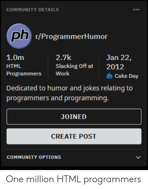 html: COMMUNITY DETAILS  ph 7/ProgrammerHumor  2.7k  1.0m  Jan 22,  Slacking Off at  HTML  2012  Work  Programmers  Cake Day  Dedicated to humor and jokes relating to  programmers and programming.  JOINED  CREATE POST  COMMUNITY OPTIONS One million HTML programmers