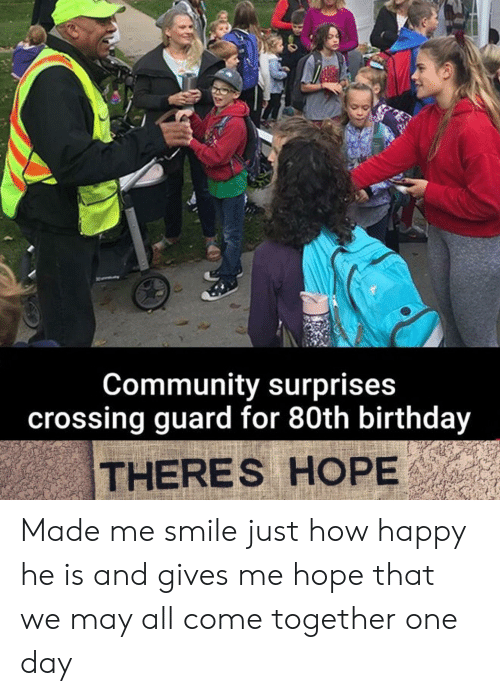Birthday, Community, and Happy: Community surprises  crossing guard for 80th birthday  THERES HOPE Made me smile just how happy he is and gives me hope that we may all come together one day