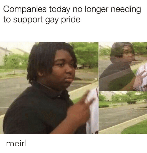 Today, MeIRL, and Gay: Companies today no longer needing  to support gay pride meirl