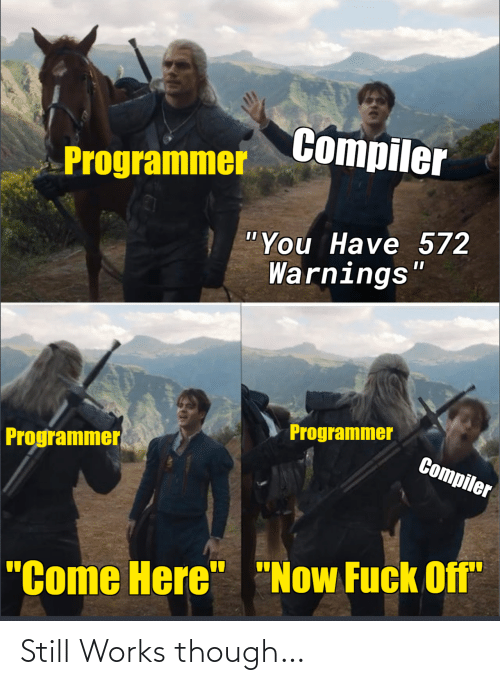 """Come Here Now: Compiler  Programmer  """"You Have 572  Warnings""""  Programmer  Programmer  Compiler  """"Come Here"""" """"Now Fuck Off"""" Still Works though…"""