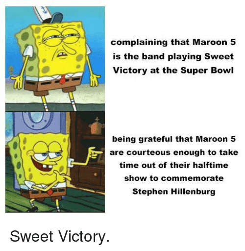 the band: complaining that Maroon 5  is the band playing Sweet  Victory at the Super Bowl  being grateful that Maroon 5  are courteous enough to take  time out of their halftime  show to commemorate  Stephen Hillenburg Sweet Victory.