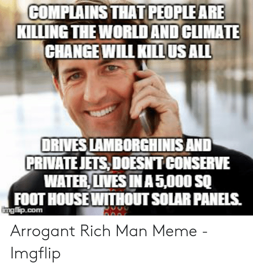 Arrogant Rich: COMPLAINS THAT PEOPLEARE  KILLING THE WORLDAND CLIMATE  CHANGE WILL KILLUS ALL  DRIVES LAMBORGHINIS AND  PRIVATEJETS DOESNTCONSERVE  WATER, LIVES IN A5,000 SQ  FOOT HOUSE WITHOUT SOLAR PANELS.  ngflip.com  000 Arrogant Rich Man Meme - Imgflip