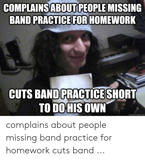 Band Practice Meme: COMPLAINSABOUT PEOPLE MISSING  BAND PRACTICE FOR HOMEWORK  PRACTICE  CUTS BAND SHORT  TO DO HIS OWN  quickmeme.com complains about people missing band practice for homework cuts band ...