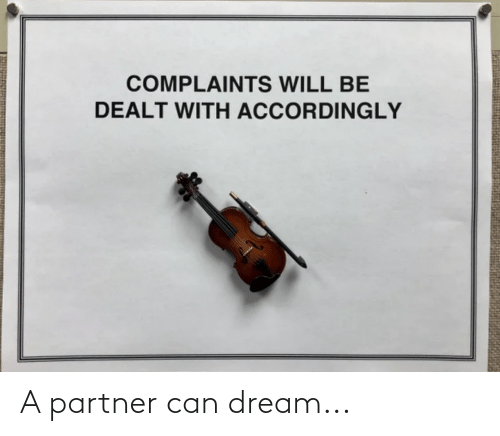 accordingly: COMPLAINTS WILL BE  DEALT WITH ACCORDINGLY A partner can dream...