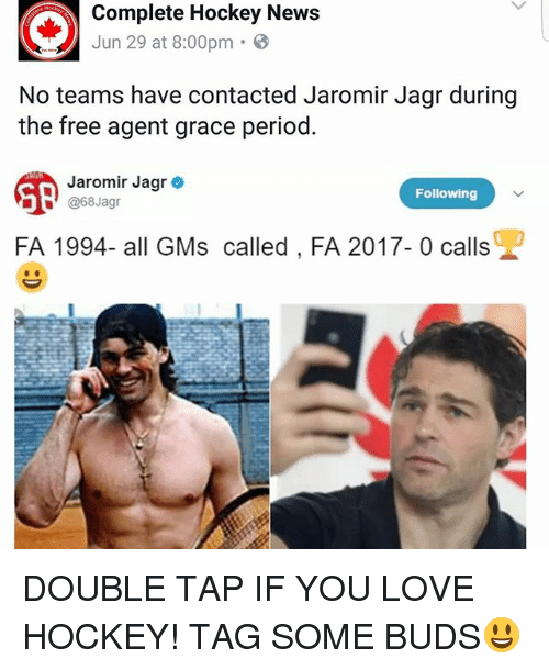 Hockey, Love, and Memes: Complete Hockey News  Jun 29 at 8:00pm .  No teams have contacted Jaromir Jagr during  the free agent grace period  雕)  Jaromir Jagr .  Following  ■!' @68Jagr  FA 1994- all GMscalled, FA 2017- 0 calls  兜 DOUBLE TAP IF YOU LOVE HOCKEY! TAG SOME BUDS😃