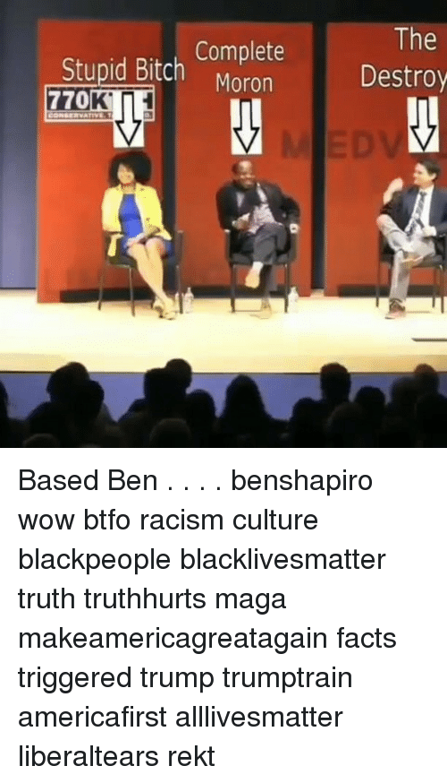 wows: Complete  Moron  The  Destroy  Stupid Bitch Based Ben . . . . benshapiro wow btfo racism culture blackpeople blacklivesmatter truth truthhurts maga makeamericagreatagain facts triggered trump trumptrain americafirst alllivesmatter liberaltears rekt