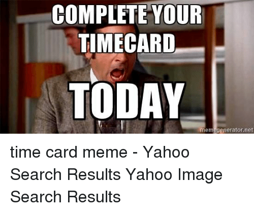 Yahoo Image: COMPLETE YOUR  TIMECARD  TODAY  memegenerator.net time card meme - Yahoo Search Results Yahoo Image Search Results