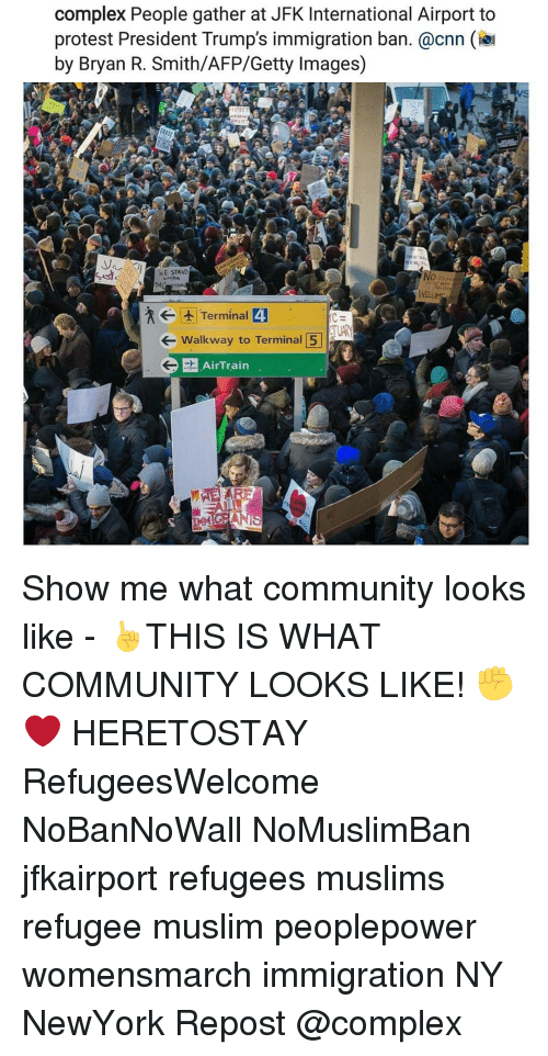 internations: complex People gather at JFK International Airport to  protest President Trump's immigration ban. @cnn  by Bryan R. Smith/AFP/Getty Images)  WE STAND  Wait  t Terminal 4  Walkway to Terminal 5  G AirTrain Show me what community looks like - ☝THIS IS WHAT COMMUNITY LOOKS LIKE! ✊❤ HERETOSTAY RefugeesWelcome NoBanNoWall NoMuslimBan jfkairport refugees muslims refugee muslim peoplepower womensmarch immigration NY NewYork Repost @complex