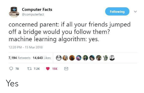 Learning: Computer Facts  Following  @computerfact  concerned parent: if all your friends jumped  off a bridge would you follow them?  machine learning algorithm: yes.  12:20 PM - 15 Mar 2018  7,194 Retweets 14,643 Likes  17 7.2K  78  15K Yes
