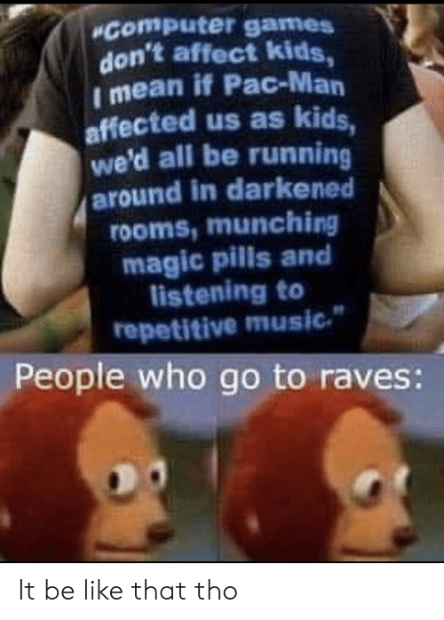Wed: Computer games  don't affect kids,  I mean if Pac-Man  affected us as kids,  we'd all be running  around in darkened  rooms,munching  magic pills and  listening to  repetitive music  People who go to raves: It be like that tho