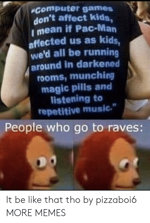 Wed: Computer games  don't affect kids,  I mean if Pac-Man  affected us as kids,  we'd all be running  around in darkened  rooms,munching  magic pills and  listening to  repetitive music  People who go to raves: It be like that tho by pizzaboi6 MORE MEMES