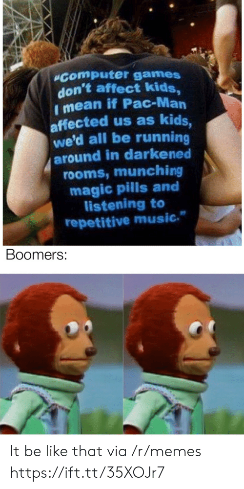 """Affected: """"Computer games  don't affect kids,  I mean if Pac-Man  affected us as kids,  we'd all be running  around in darkened  rooms, munching  magic pills and  listening to  repetitive music.  Boomers: It be like that via /r/memes https://ift.tt/35XOJr7"""