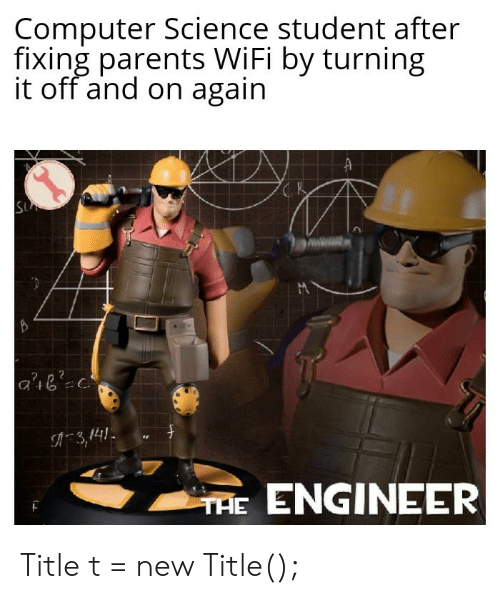 Parents, Computer, and Science: Computer Science student after  fixing parents WiFi by turning  it off and on again  A  SUA  A3,141  TAE ENGINEER Title t = new Title();