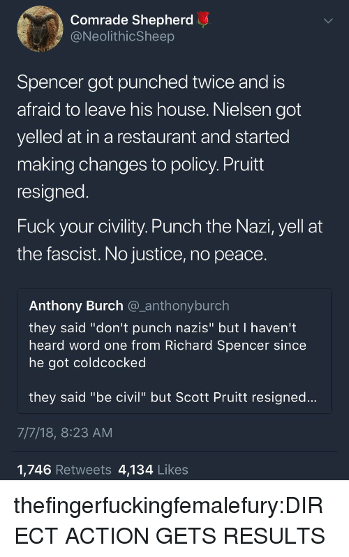 "Tumblr, Blog, and Fuck: Comrade Shepherd  @NeolithicSheep  Spencer got punched twice and is  afraid to leave his house. Nielsen got  yelled at in a restaurant and started  making changes to policy. Pruitt  resigned  Fuck your civility. Punch the Nazi, yell at  the fascist. No justice, no peace.  Anthony Burch @_anthonyburch  they said ""don't punch nazis"" but I haven't  heard word one from Richard Spencer since  he got coldcocked  they said ""be civil"" but Scott Pruitt resigned...  7/7/18, 8:23 AM  1,746 Retweets 4,134 Likes thefingerfuckingfemalefury:DIRECT ACTION GETS RESULTS"