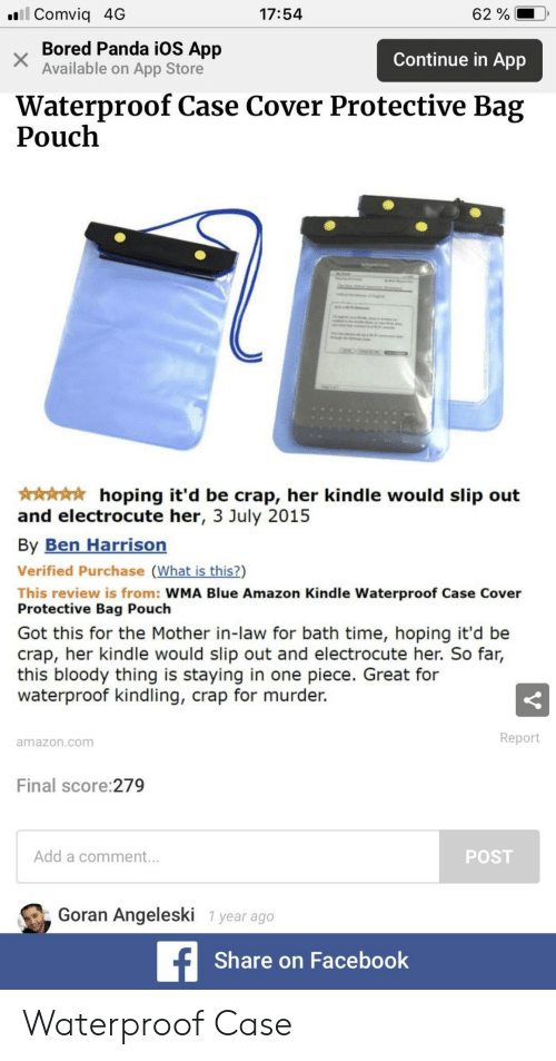 Bored Panda: . Comviq 4G  17:54  62 %  Bored Panda iOS App  Available on App Store  Continue in App  Waterproof Case Cover Protective Bag  Pouch  hoping it'd be crap, her kindle would slip out  and electrocute her, 3 July 2015  By Ben Harrisorn  Verified Purchase (What is this?)  This review is from: WMA Blue Amazon Kindle Waterproof Case Cover  Protective Bag Pouch  Got this for the Mother in-law for bath time, hoping it'd be  crap, her kindle would slip out and electrocute her. So far,  this bloody thing is staying in one piece. Great for  waterproof kindling, crap for murder.  Report  amazon.com  Final score:279  Add a comment.  POST  Goran Angeleski 1 year ago  Share on Facebook Waterproof Case