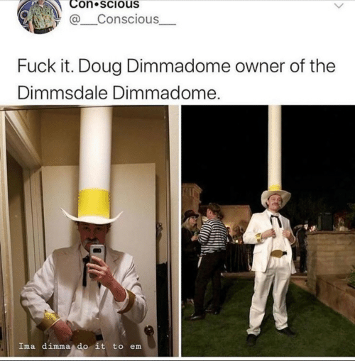 conscious: Con scious  @Conscious  Fuck it. Doug Dimmadome owner of the  Dimmsdale Dimmadome.  Ima dimma do it to em