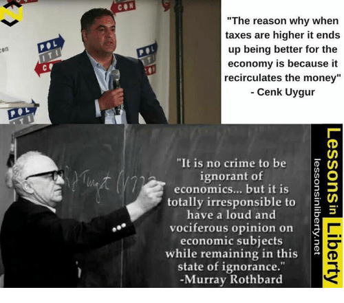 """Crime, Ignorant, and Memes: CON  """"The reason why when  taxes are higher it ends  up being better for the  9  9  en  economy is because it  recirculates the money""""  Cenk Uygur  c.  """"It is no crime to be  ignorant of  economics... but it is D  totally irresponsible to S  have a loud and  vociferous opinion on  economic subjects  while remaining in this  state of ignorance.""""  -Murray Rothbard"""