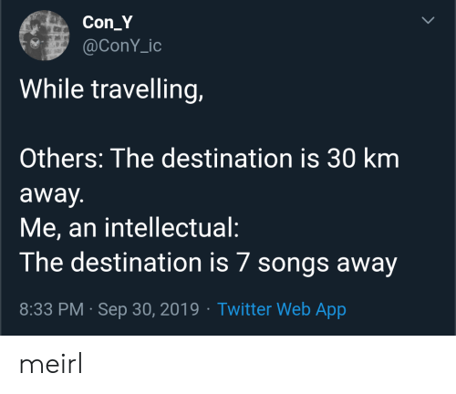 An Intellectual: Con_Y  @ConY_ic  While travelling,  Others: The destination is 30 km  away.  Me, an intellectual:  The destination is 7 songs away  8:33 PM Sep 30, 2019 Twitter Web App  > meirl