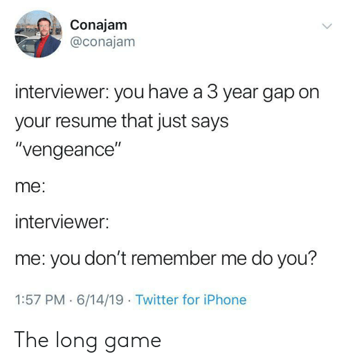 "Iphone, Twitter, and Game: Conajam  @conajam  interviewer: you have a 3 year gap on  your resume that just says  ""vengeance""  me:  interviewer:  me: you don't remember me do you?  1:57 PM 6/14/19 Twitter for iPhone The long game"