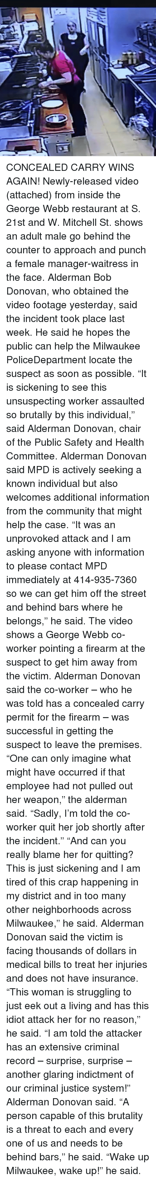 "Community, Memes, and Soon...: CONCEALED CARRY WINS AGAIN! Newly-released video (attached) from inside the George Webb restaurant at S. 21st and W. Mitchell St. shows an adult male go behind the counter to approach and punch a female manager-waitress in the face. Alderman Bob Donovan, who obtained the video footage yesterday, said the incident took place last week. He said he hopes the public can help the Milwaukee PoliceDepartment locate the suspect as soon as possible. ""It is sickening to see this unsuspecting worker assaulted so brutally by this individual,"" said Alderman Donovan, chair of the Public Safety and Health Committee. Alderman Donovan said MPD is actively seeking a known individual but also welcomes additional information from the community that might help the case. ""It was an unprovoked attack and I am asking anyone with information to please contact MPD immediately at 414-935-7360 so we can get him off the street and behind bars where he belongs,"" he said. The video shows a George Webb co-worker pointing a firearm at the suspect to get him away from the victim. Alderman Donovan said the co-worker – who he was told has a concealed carry permit for the firearm – was successful in getting the suspect to leave the premises. ""One can only imagine what might have occurred if that employee had not pulled out her weapon,"" the alderman said. ""Sadly, I'm told the co-worker quit her job shortly after the incident."" ""And can you really blame her for quitting? This is just sickening and I am tired of this crap happening in my district and in too many other neighborhoods across Milwaukee,"" he said. Alderman Donovan said the victim is facing thousands of dollars in medical bills to treat her injuries and does not have insurance. ""This woman is struggling to just eek out a living and has this idiot attack her for no reason,"" he said. ""I am told the attacker has an extensive criminal record – surprise, surprise – another glaring indictment of our criminal justice system!"" Alderman Donovan said. ""A person capable of this brutality is a threat to each and every one of us and needs to be behind bars,"" he said. ""Wake up Milwaukee, wake up!"" he said."