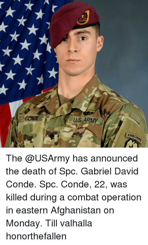 spc: CONDE  US ARMY  AIRE The @USArmy has announced the death of Spc. Gabriel David Conde. Spc. Conde, 22, was killed during a combat operation in eastern Afghanistan on Monday. Till valhalla honorthefallen