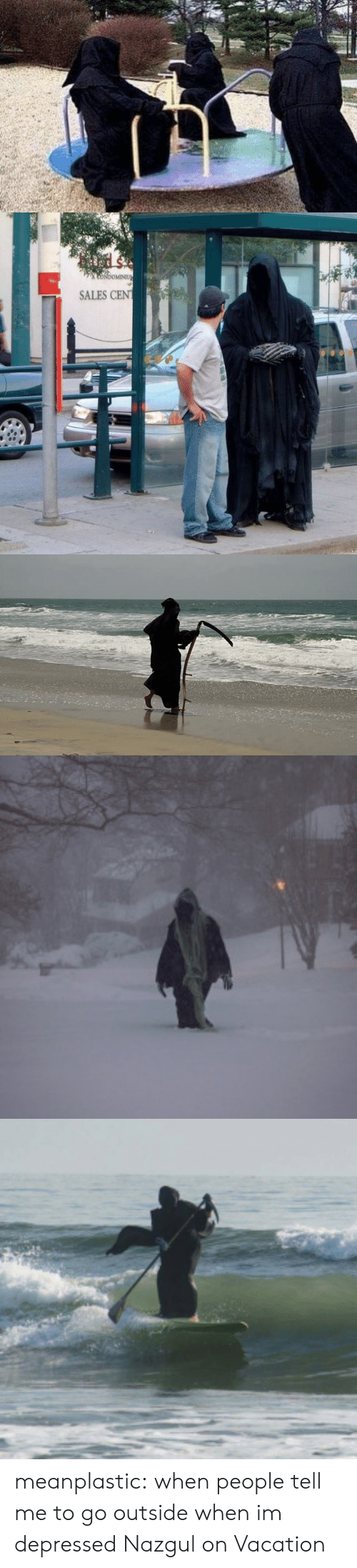 go outside: CoNdoMINIU  SALES CEN meanplastic:  when people tell me to go outside when im depressed  Nazgul on Vacation