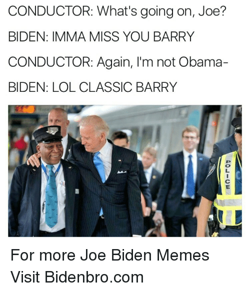 Joe Biden, Lol, and Memes: CONDUCTOR: What's going on, Joe?  BIDEN: IMMA MISS YOU BARRY  CONDUCTOR: Again, I'm not Obama-  BIDEN: LOL CLASSIC BARRY <p>For more Joe Biden Memes Visit Bidenbro.com<br/></p>