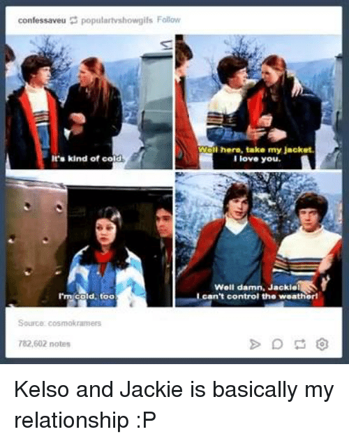 Dank, Love, and Relationships: confessaveu populartvshowgils Follow  It's kind of co  rm cold, too  Wal here, take my jacket.  love you.  Well damn, JackielS  can't control the weatherl Kelso and Jackie is basically my relationship :P