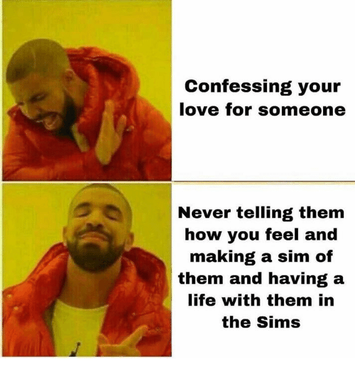 Life, Love, and Memes: Confessing your  love for someone  Never telling them  how you feel and  making a sim of  them and having a  life with them in  the Sims