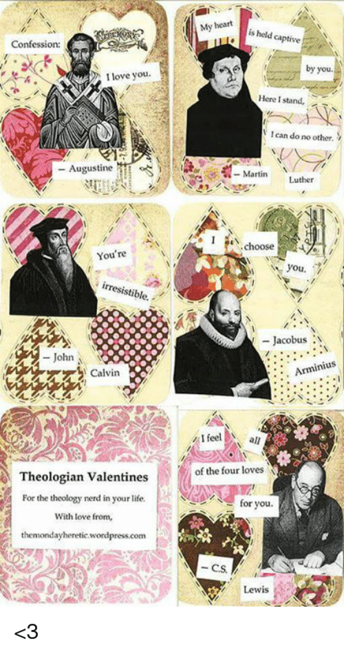 Lewy: Confession:  I love you  Augustine  You're  stible.  John  Theologian Valentines  For the theology nerd in your life.  With love from,  thenmondayheretic wordpress.com  My heart  is held captive  by you  Here I stand,  lean do no other.  Martin  Luther  I choose  you.  Jacobus  N  inius  I feel all  for you.  Lewis <3
