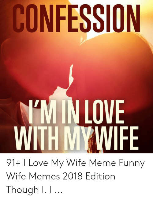 Love My Wife Meme: CONFESSION  M IN LOVE  WITH MY WIFE 91+ I Love My Wife Meme Funny Wife Memes 2018 Edition Though I. I ...